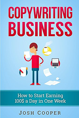 Copywriting Business: How to start Earning 100$ a Day in One Week: How to Start Your Own Business Just in One Week!
