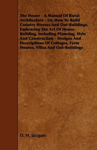 The House - A Manual of Rural Architecture - Or, How to Build Country Houses and Out-Buildings. Embracing the Art of House-Building, Including Plannin pdf