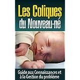 Les Coliques du Nouveau-né: Guide aux Connaissances et à la Gestion du problème (coliques nourrissons, coliques remèdes, constipation nourrisson) (French Edition)