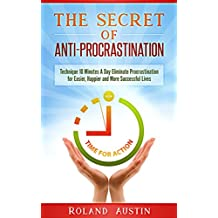 The Secret of Anti-Procrastination: Technique 10 Minutes A Day Eliminate Procrastination for Easier, Happier and More Successful Lives