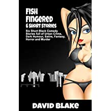 Fish Fingered: Six Short Black Comedy Stories full of Urban Crime, Dark Humour, Satire, Fantasy, Horror and Murder