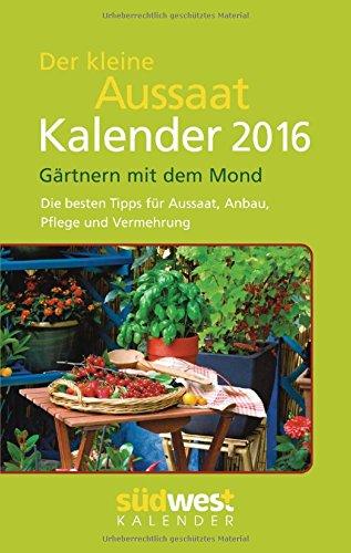 Der kleine Aussaatkalender 2016 Taschenkalender: Gärtnern mit dem Mond - Die besten Tipps für Aussaat, Anbau, Pflege und Vermehrung