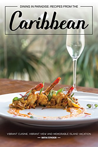 Dining in Paradise: Recipes from The Caribbean: Vibrant Cuisine, Vibrant View and Memorable Island Vacation by Martha Stephenson
