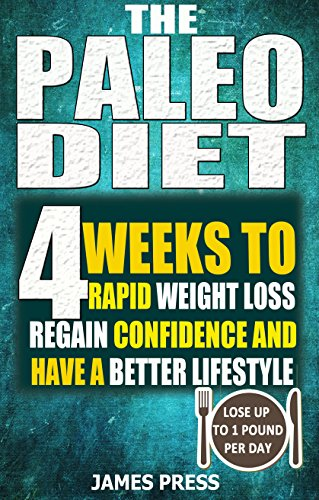 The Paleo Diet:  4 Weeks To Rapid Weight Loss, Regain Confidence And Have A Better Lifestyle- Lose Up To 1 Pound Per Day( Ketogenic Diet, Keto Diet, Atkins Diet, Low Carb Diet) by James  Press