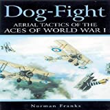 Dog Fight: Aerial Tactics of the Aces of World War I