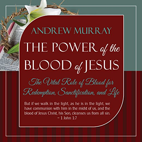 The Power of the Blood of Jesus: The Vital Role of Blood for Redemption, Sanctification, and Life, Updated Edition