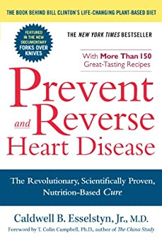 Prevent and Reverse Heart Disease: The Revolutionary, Scientifically Proven, Nutrition-Based Cure by [Esselstyn Jr. M.D., Caldwell B.]