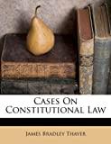 Cases on Constitutional Law, James Bradley Thayer, 1173545263