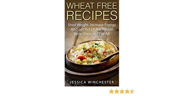 Wheat Free Recipes Shed Weightincrease Energyand Get Rid Of The Wheat Belly Once And For All