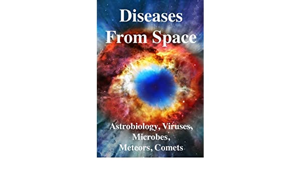 Diseases From Space: Astrobiology, Viruses, Microbiology, Meteors, Comets, Evolution