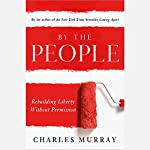 By the People: Rebuilding Liberty Without Permission | Charles Murray