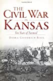 The Civil War in Kansas:: Ten Years of Turmoil (Civil War Series)