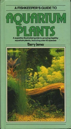 A Fishkeeper's Guide to Aquarium Plants: A Superbly Illustrated Guide to Growing Healthy Aquarium Plants, Featuring over 60 Species (Fishkeeper's Guide Series)