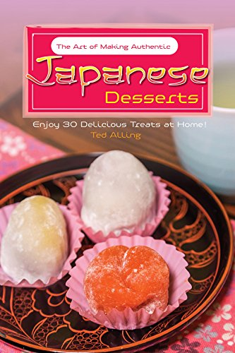The Art of Making Authentic Japanese Desserts: Enjoy 30 Delicious Treats at Home! by Ted Alling