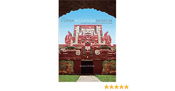 The Copan Sculpture Museum Ancient Maya Artistry in Stucco and Stone Peabody Museum