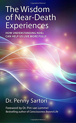 Wisdom of Near Death Experiences: How Understanding NDEs Can Help Us Live More Fully