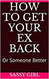 How To Get Your Ex Back : or Someone Better