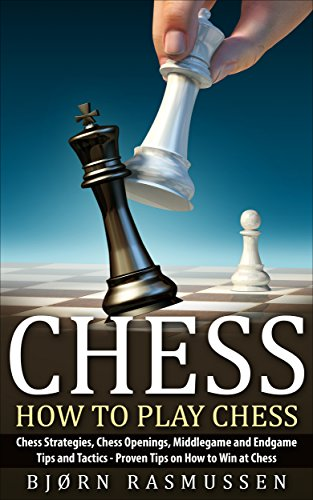 Chess: How to Play Chess: Chess Strategies, Chess Openings, Middlegame and Endgame Tips and Tactics - Proven Tips on How to Win at Chess (Endgame Tips)