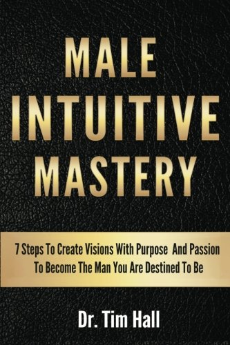 Male Intuitive Mastery: 7 Steps To Create Visions With Purpose And Passion To Become The Man You Are Destined To Be (Mental Mastery Series) (Volume 1) pdf