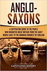 Anglo-Saxons: A Captivating Guide to the People Who Inhabited Great Britain from the Early Middle Ages to the Norman Conquest of England (Captivating History)