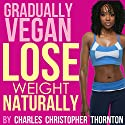 Gradually Vegan Lose Weight Naturally Audiobook by Charles Thornton Narrated by Chelsea Lee Rock