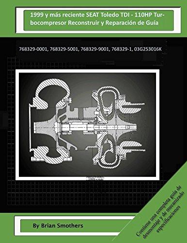 Descargar Libro 1999 Y Más Reciente Seat Toledo Tdi - 110hp Turbocompresor Reconstruir Y Reparación De Guía: 768329-0001, 768329-5001, 768329-9001, 768329-1, 03g253016k Brian Smothers