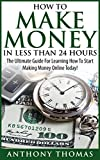 How To Make Money In Less Than 24 Hours - The Ultimate Guide For Learning How To Start Making Money Online Today (How To Make Money Online, How To Make ... Writing, How To Make Money Online Today) Review