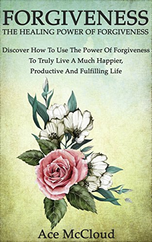 Ace McCloud - Forgiveness: The Healing Power Of Forgiveness- Discover How To Use The Power Of Forgiveness To Truly Live A Much Happier, Productive And Fulfilling Life ... Yourself through the Power of Forgiveness)