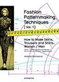 Fashion Patternmaking Techniques. [ Vol. 1 ]: How to Make Skirts, Trousers and Shirts. Women & Men. Skirts / Culottes / Bodices and Blouses / Men's Shirts and Trousers / Size Al...
