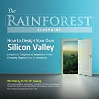 The Rainforest Blueprint: How to Design Your Own Silicon Valley | Unleash an Ecosystem of Innovation in Your Company, Organization, or Hometown