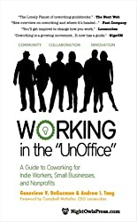 Working in the UnOffice: A Guide to Coworking for Indie Workers, Small Businesses, and Nonprofits