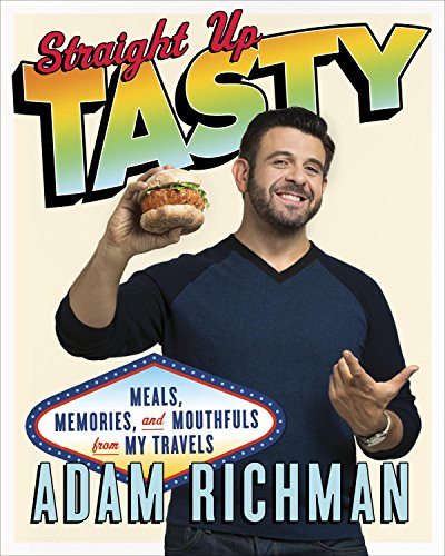 Straight Up Tasty: Meals, Memories, and Mouthfuls from My Travels by Adam Richman