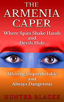 The Armenia Caper: Where Spies Shake Hands and Devils Hide.  Alluring Unpredictable and Always Dangerous (Hunter Blacke Chronicles Book 1) by [Blacke, Hunter]