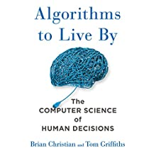 Algorithms to Live By: The Computer Science of Human Decisions Audiobook by Brian Christian, Tom Griffiths Narrated by Brian Christian