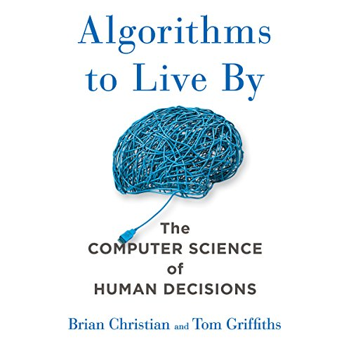 "Algorithms to Live By: The Computer Science of Human Decisions by [""Brian Christian"", ""Tom Griffiths""] cover"
