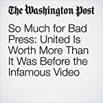 So Much for Bad Press: United Is Worth More Than It Was Before the Infamous Video | Thomas Heath