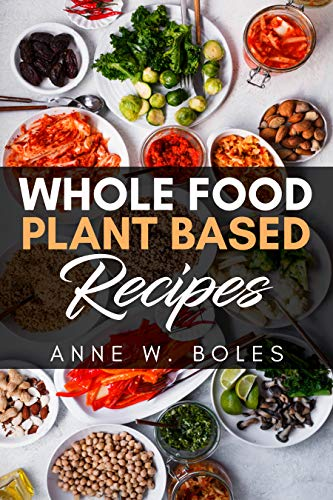 Plant Based Whole Food Recipes: Beginner's Cookbook to Healthy Plant-Based Eating by Anne  W Boles