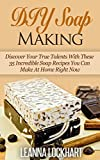 DIY Soap Making: Discover Your True Talents With These 35 Incredible Soap Recipes You Can Make At Home Right Now (DIY Beauty Collection Book 6)