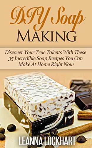 DIY Soap Making: Discover Your True Talents With These 35 Incredible Soap Recipes You Can Make At Home Right Now (DIY Beauty Collection Book 6) by [Lockhart, Leanna]