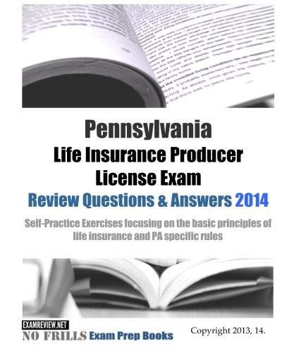 Download Pennsylvania Life Insurance Producer License Exam Review Questions & Answers 2014: Self-Practice Exercises focusing on the basic principles of life insurance and PA specific rules Pdf