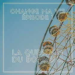 La question du bonheur (Change ma vie 1)