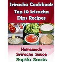 Sriracha Cookbook - Top 10 Sriracha Dips Recipes with My Homemade Sriracha Sauce (Sriracha Recipes)