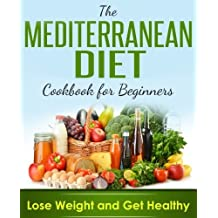 Mediterranean Diet: Cookbook For Beginners, Lose Weight And Get Healthy