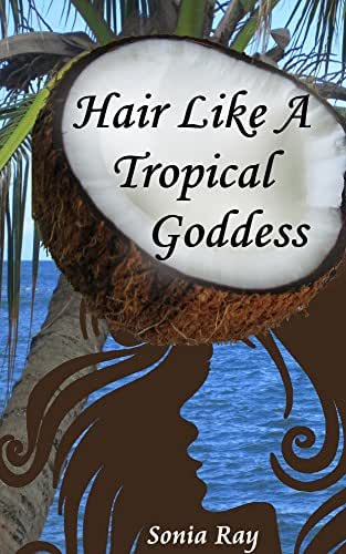 Hair Like a Tropical Goddess: How to Use Coconut Oil as a Hair Conditioner, Pre-Poo, Relaxer, Shine Serum & More for Silky-Soft Healthy Hair