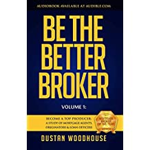 Be the Better Broker, Volume 1: Become A Top Producer: A Study of Mortgage Agents, Originators and Loan Officers