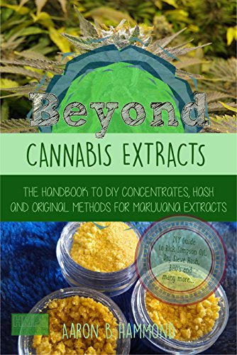 Beyond Cannabis Extracts: The Handbook to DIY Concentrates, Hash and Original Methods for Marijuana Extracts (Hash Wax)