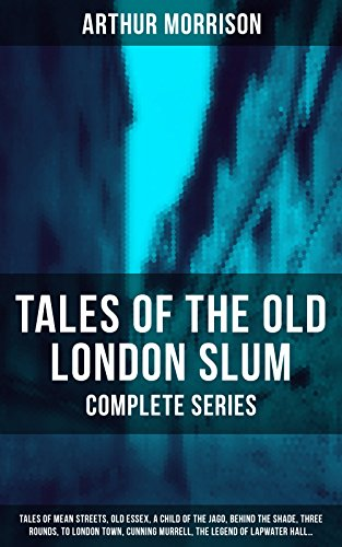 Tales of the Old London Slum - Complete Series: Tales of Mean Streets, Old Essex, A Child of the Jago, Behind the Shade, Three Rounds, To London Town, Cunning Murrell, The Legend of Lapwater Hall... (Charles Dickens And The Street Children Of London)