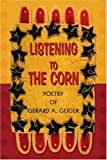 Listening to the Corn, Gerard Andrew Geiger, 0595275060
