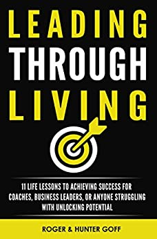 Leading Through Living: 11 Life Lessons to Achieving Success for Coaches, Business Leaders, or anyone struggling with Unlocking Potential by [Goff, Hunter, Goff, Roger]