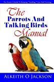 The Parrots And Talking Birds Manual: Pet Owner s Guide To Keeping, Feeding, Care And Training (Pet Birds) (Volume 3)